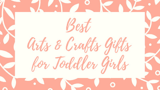 Best Arts & Crafts Gifts for Toddler Girls